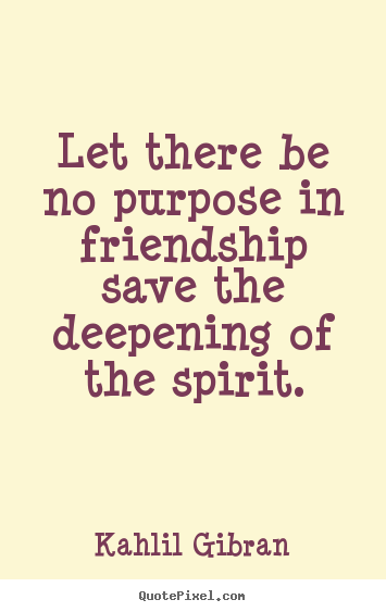 Create custom picture quotes about friendship - Let there be no purpose in friendship save the deepening of the spirit.