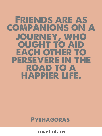 Friendship quotes - Friends are as companions on a journey, who ought to aid each..
