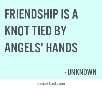 Unknown picture quotes - Friendship is a knot tied by angels' hands - Friendship sayings