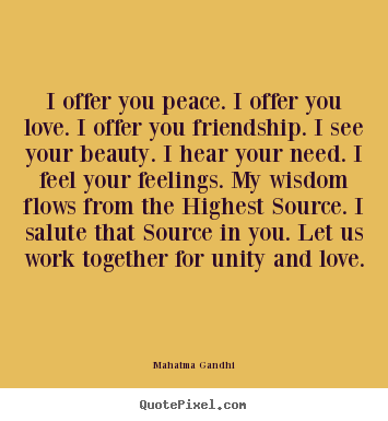 I offer you peace. i offer you love. i offer you friendship. i see your.. Mahatma Gandhi great friendship quote