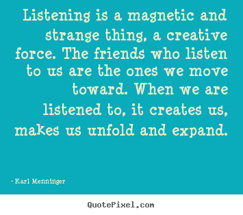 Design your own picture quotes about friendship - Listening is a magnetic and strange thing,..