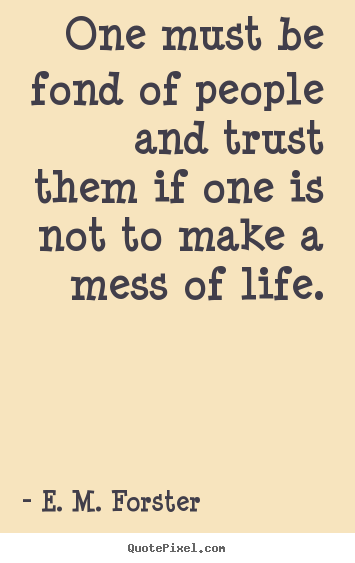 One must be fond of people and trust them if one is not.. E. M. Forster  friendship quotes