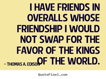 Thomas A. Edison image quotes - I have friends in overalls whose friendship i would not.. - Friendship quotes