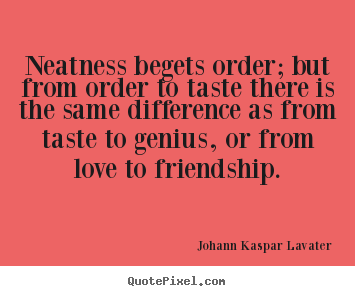 Neatness begets order; but from order to taste.. Johann Kaspar Lavater  friendship quotes