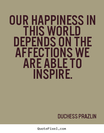 Friendship quote - Our happiness in this world depends on the affections we are able..