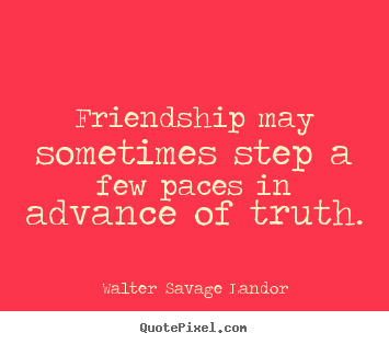 Make personalized picture quotes about friendship - Friendship may sometimes step a few paces in advance of truth.