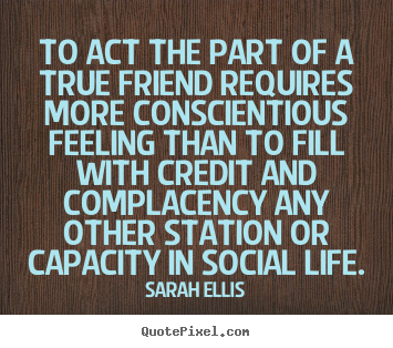 Quotes about friendship - To act the part of a true friend requires more conscientious..