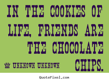 Friendship quotes - In the cookies of life, friends are the chocolate chips.