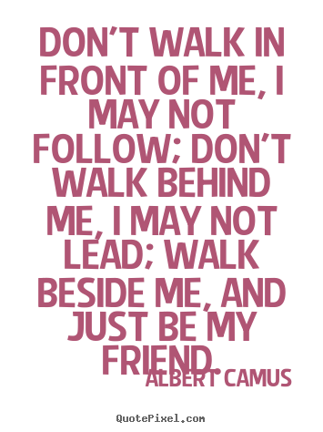 Friendship quotes - Don't walk in front of me, i may not follow; don't walk behind me, i may..