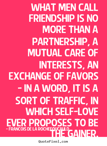 Francois De La Rochefoucauld picture quotes - What men call friendship is no more than a partnership,.. - Friendship quotes