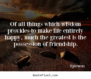 Friendship quote - Of all things which wisdom provides to make life entirely happy,..
