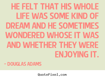 He felt that his whole life was some kind of dream and he sometimes.. Douglas Adams best friendship quotes