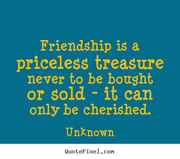 Friendship quotes - Friendship is a priceless treasure never to be bought or..