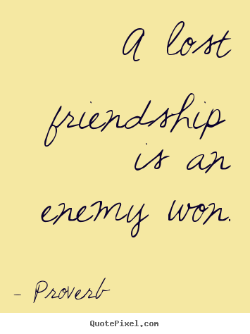 How to design picture quotes about friendship - A lost friendship is an enemy won.