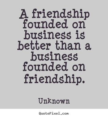 A friendship founded on business is better than a business.. Unknown  friendship quotes