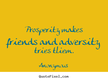 Prosperity makes friends and adversity tries tliem. Anonymous popular friendship quotes