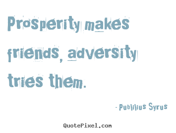 Quotes about friendship - Prosperity makes friends, adversity tries them.