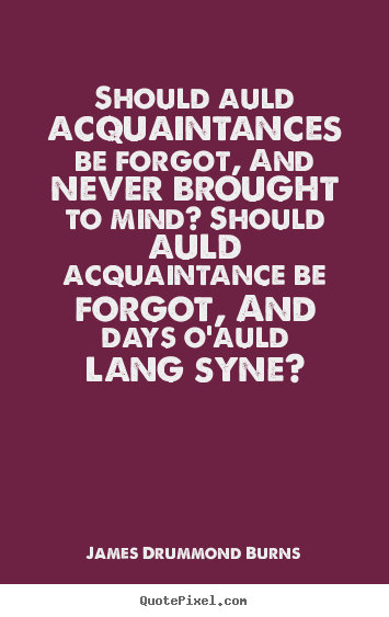 Friendship quotes - Should auld acquaintances be forgot, and never..