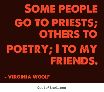 How to make picture quotes about friendship - Some people go to priests; others to poetry; i to my friends.