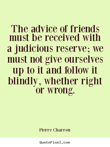 The advice of friends must be received with a judicious reserve;.. Pierre Charron  friendship quote