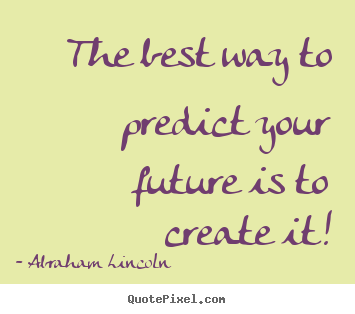 The best way to predict your future is to create.. Abraham Lincoln  friendship quotes