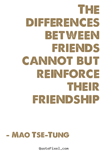 The differences between friends cannot but reinforce.. Mao Tse-Tung top friendship quote