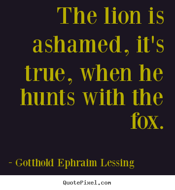 Create graphic picture quotes about friendship - The lion is ashamed, it's true, when he hunts with the fox.