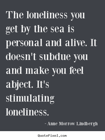Friendship quotes - The loneliness you get by the sea is personal and alive...