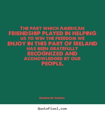 Eamon De Valera picture quotes - The part which american friendship played in helping us to win the.. - Friendship quotes