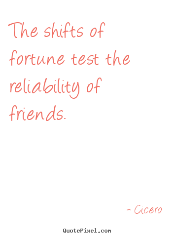 Cicero picture quotes - The shifts of fortune test the reliability of friends. - Friendship quotes