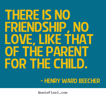 Quotes about friendship - There is no friendship, no love, like that of the parent for the child.