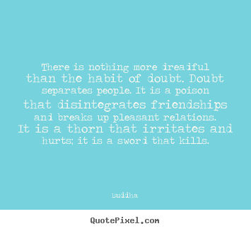 Friendship quote - There is nothing more dreadful than the habit of doubt. doubt..