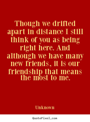 Quotes about friendship - Though we drifted apart in distance i still think..