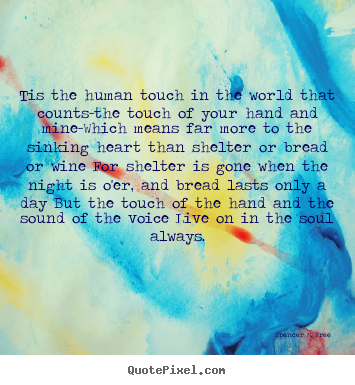Tis the human touch in the world that counts-the touch of your.. Spencer M. Free good friendship quotes