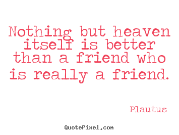 Friendship quotes - Nothing but heaven itself is better than..