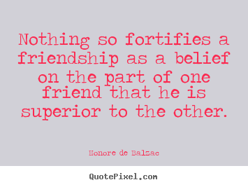 Honore De Balzac picture quote - Nothing so fortifies a friendship as a belief on.. - Friendship quotes