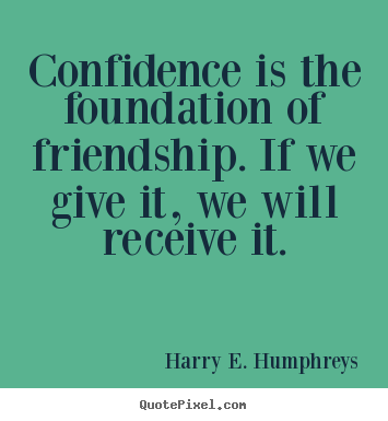 Harry E. Humphreys picture quotes - Confidence is the foundation of friendship. if we give it, we will.. - Friendship quotes