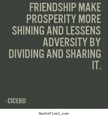 Friendship make prosperity more shining and lessens.. Cicero greatest friendship quotes