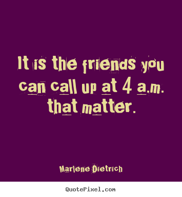 Quotes about friendship - It is the friends you can call up at 4 a.m. that matter.