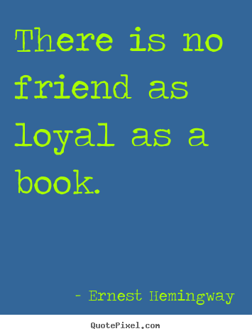 Create your own picture quotes about friendship - There is no friend as loyal as a book.