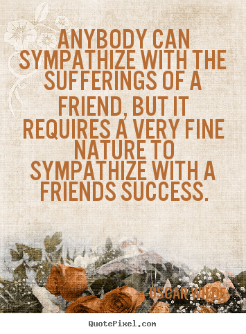 Anybody can sympathize with the sufferings of a.. Oscar Wilde famous friendship quotes