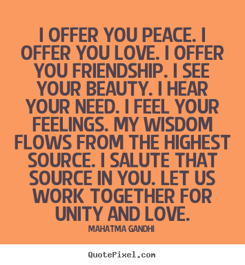 Design custom picture quotes about friendship - I offer you peace. i offer you love. i offer you friendship. i see..