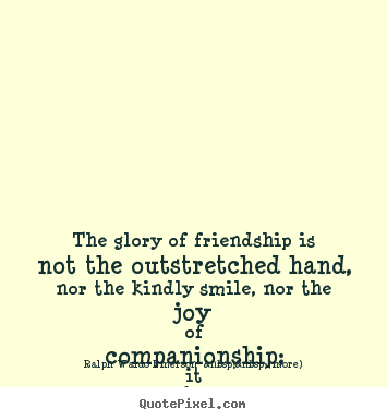 Ralph Waldo Emerson    (more) photo quotes - The glory of friendship is not the outstretched hand, nor the.. - Friendship quote