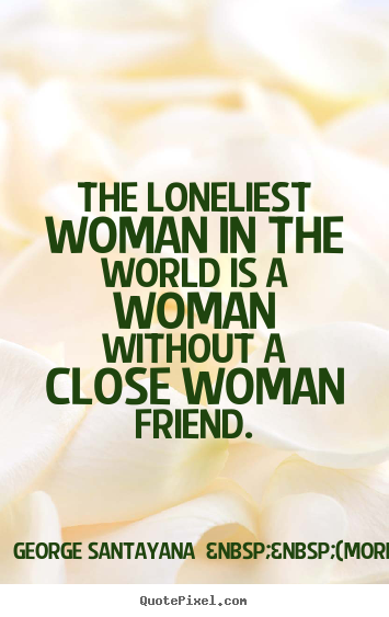 Friendship quotes - The loneliest woman in the world is a woman without a..
