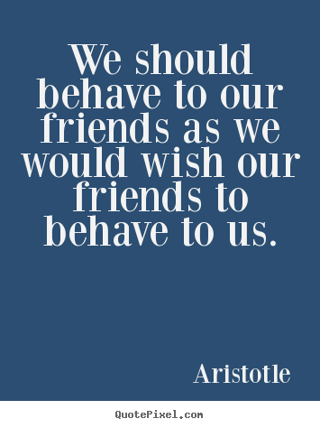 We should behave to our friends as we would wish our friends to behave.. Aristotle popular friendship quotes