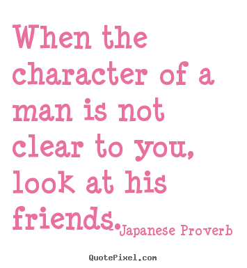 Quote about friendship - When the character of a man is not clear to you,..