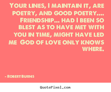 Robert Burns picture quotes - Your lines, i maintain it, are poetry, and good poetry.... friendship..... - Friendship quotes