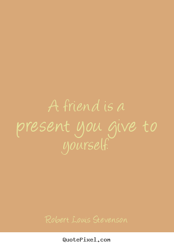 How to make picture quotes about friendship - A friend is a present you give to yourself.