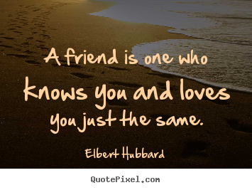 Friendship sayings - A friend is one who knows you and loves you just the same.