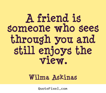 Quotes about friendship - A friend is someone who sees through you and still enjoys the..
